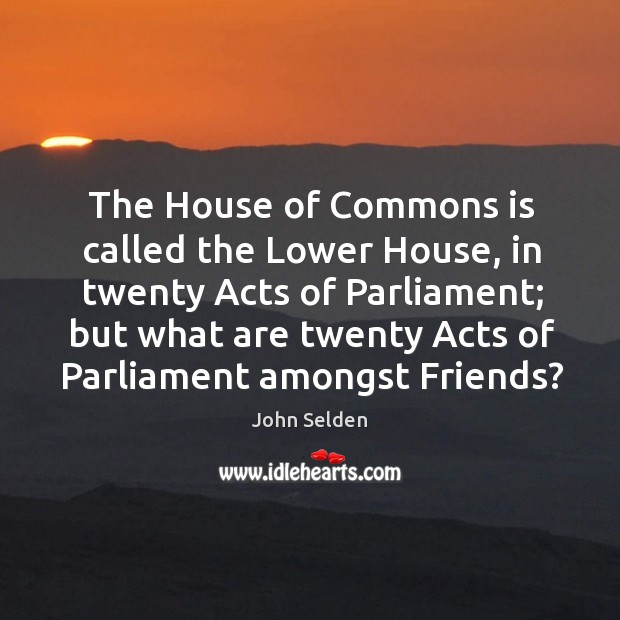 The House of Commons is called the Lower House, in twenty Acts John Selden Picture Quote