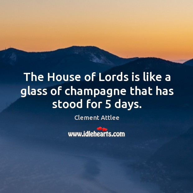 The house of lords is like a glass of champagne that has stood for 5 days. Clement Attlee Picture Quote