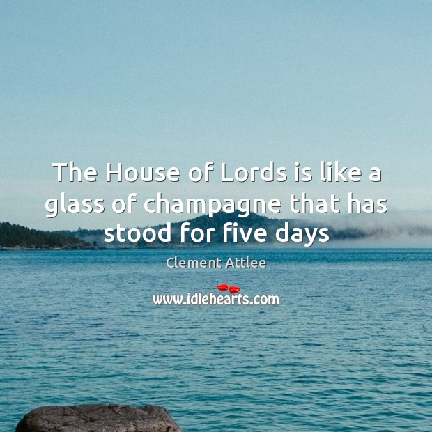 The House of Lords is like a glass of champagne that has stood for five days Clement Attlee Picture Quote