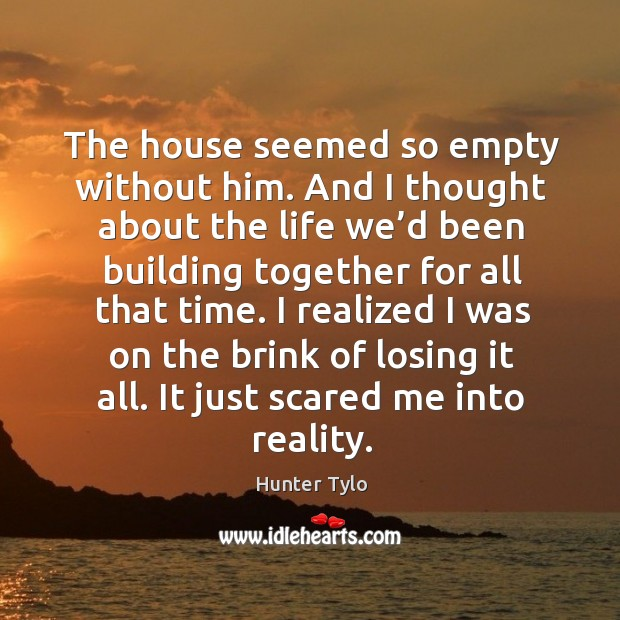 The house seemed so empty without him. And I thought about the life we'd been building together for all that time. Hunter Tylo Picture Quote