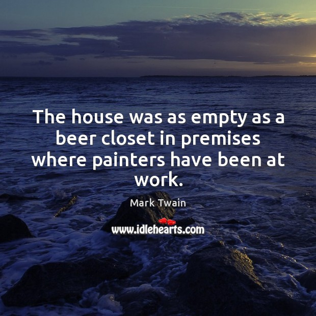 The house was as empty as a beer closet in premises where painters have been at work. Image