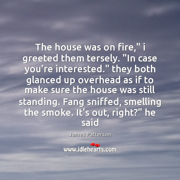 """The house was on fire,"""" i greeted them tersely. """"In case you're Image"""