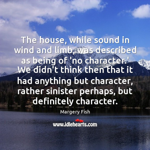 The house, while sound in wind and limb, was described as being Margery Fish Picture Quote