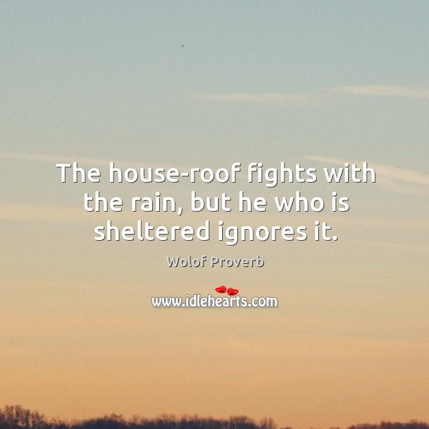 The house-roof fights with the rain, but he who is sheltered ignores it. Wolof Proverbs Image