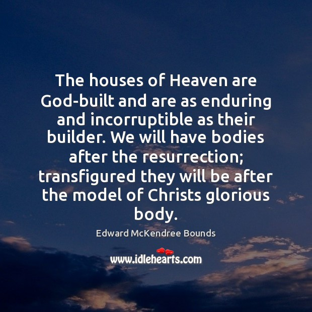 The houses of Heaven are God-built and are as enduring and incorruptible Image