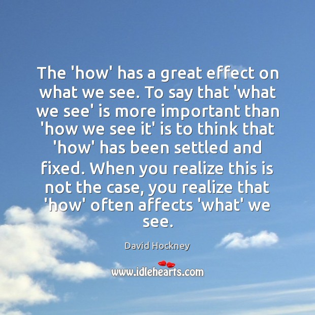 The 'how' has a great effect on what we see. To say David Hockney Picture Quote