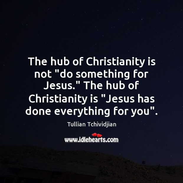 "Image, The hub of Christianity is not ""do something for Jesus."" The hub"