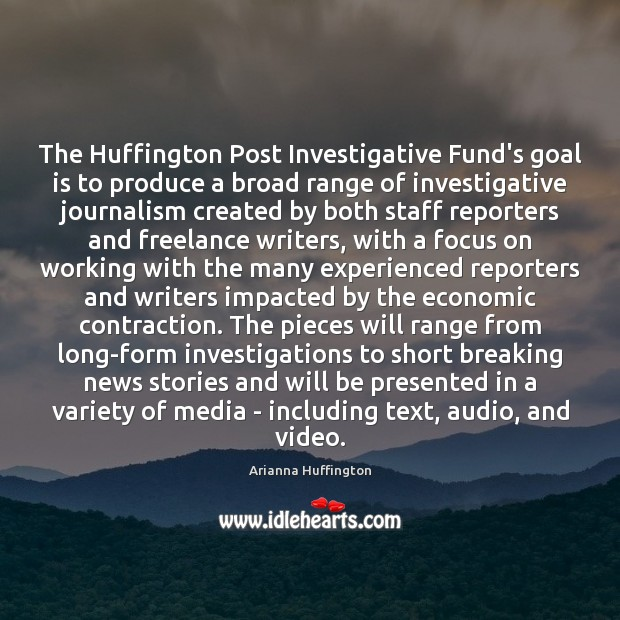 The Huffington Post Investigative Fund's goal is to produce a broad range Arianna Huffington Picture Quote