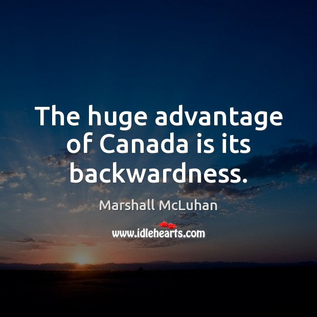 The huge advantage of Canada is its backwardness. Marshall McLuhan Picture Quote