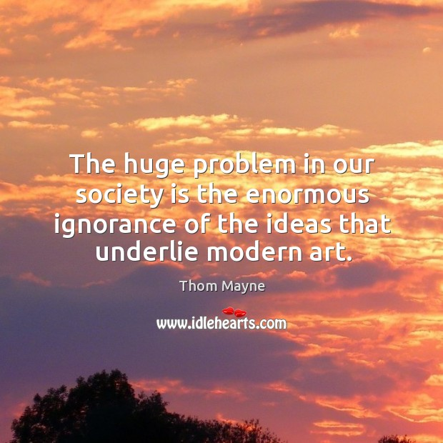 The huge problem in our society is the enormous ignorance of the ideas that underlie modern art. Thom Mayne Picture Quote
