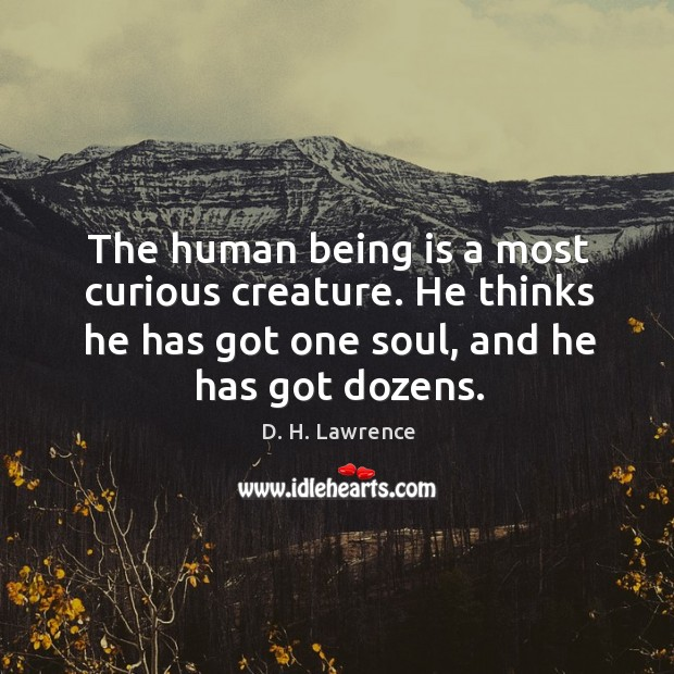 The human being is a most curious creature. He thinks he has got one soul, and he has got dozens. Image