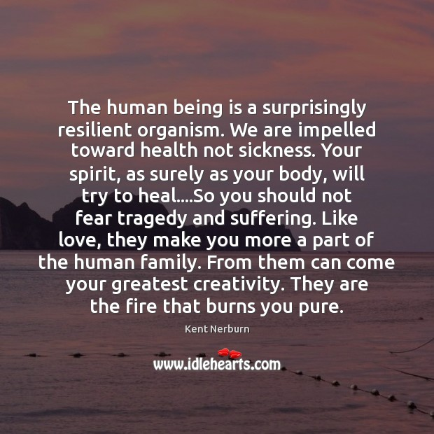 The human being is a surprisingly resilient organism. We are impelled toward Heal Quotes Image