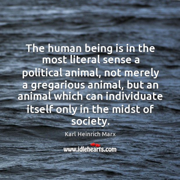 The human being is in the most literal sense a political animal Karl Heinrich Marx Picture Quote