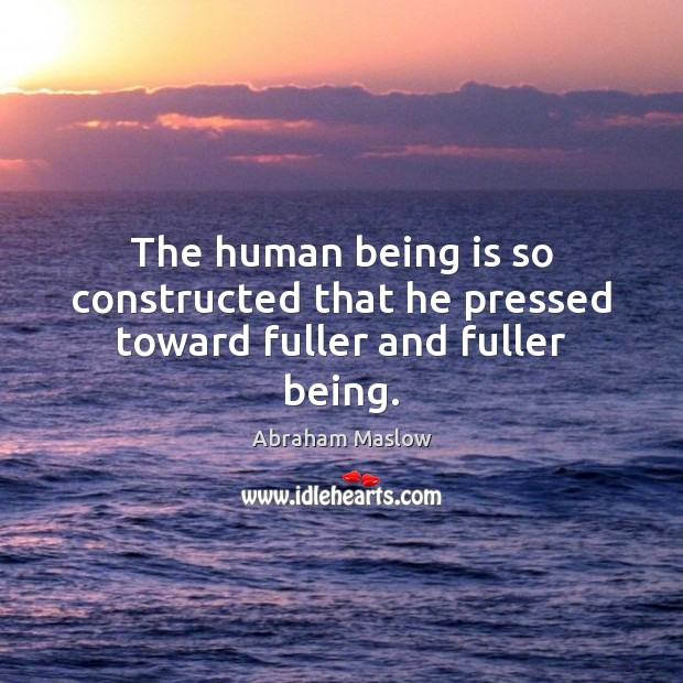 The human being is so constructed that he pressed toward fuller and fuller being. Image