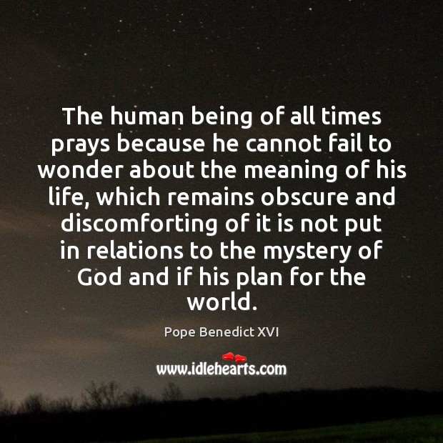 The human being of all times prays because he cannot fail to Pope Benedict XVI Picture Quote