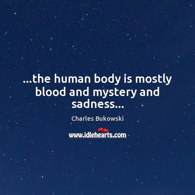 …the human body is mostly blood and mystery and sadness… Image