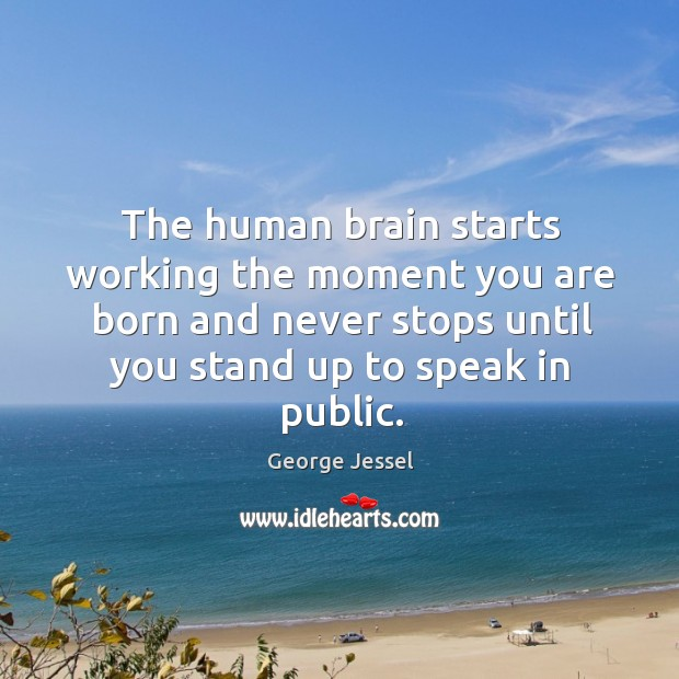 The human brain starts working the moment you are born and never stops George Jessel Picture Quote