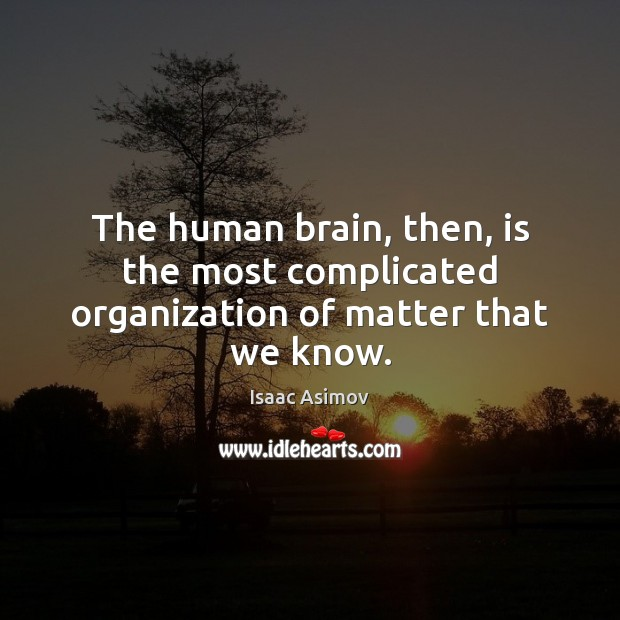 The human brain, then, is the most complicated organization of matter that we know. Image