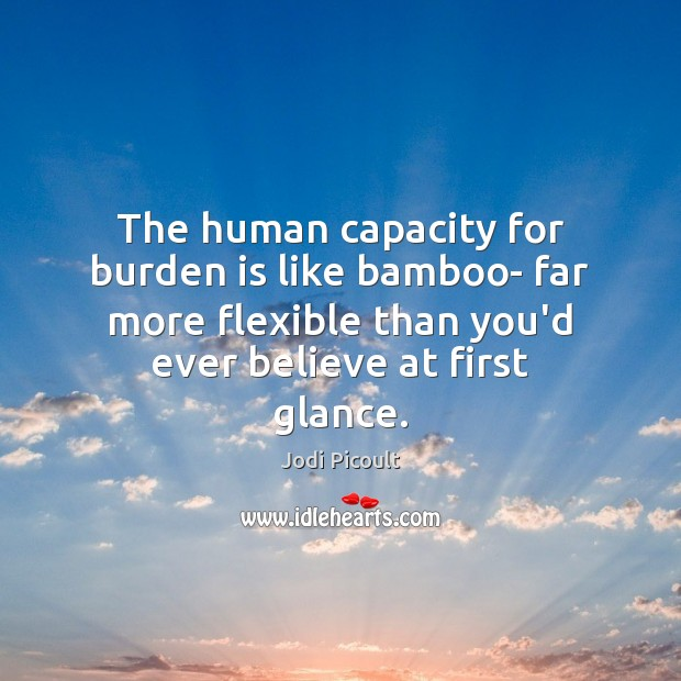 The human capacity for burden is like bamboo- far more flexible than Image