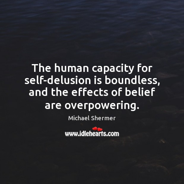 The human capacity for self-delusion is boundless, and the effects of belief Michael Shermer Picture Quote