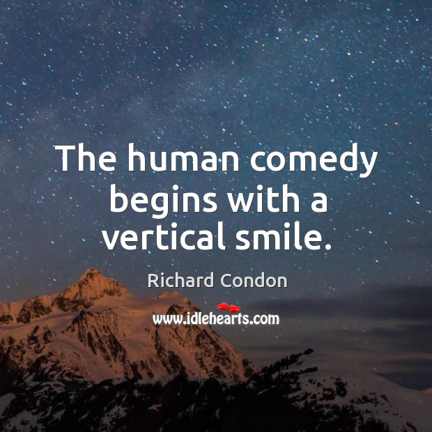 The human comedy begins with a vertical smile. Richard Condon Picture Quote