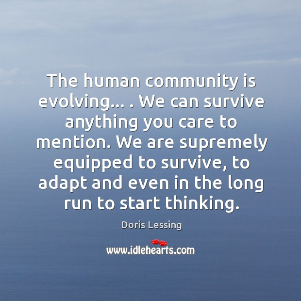 The human community is evolving… . We can survive anything you care to Doris Lessing Picture Quote