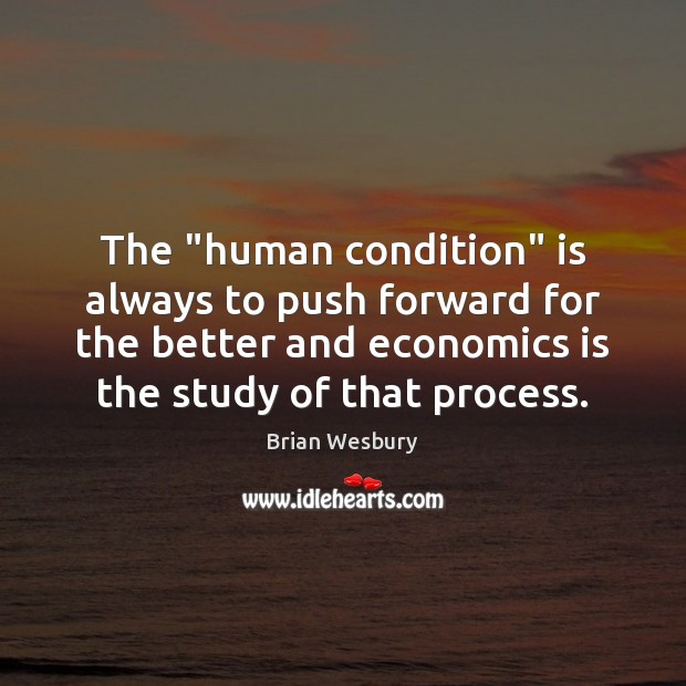 "Image, The ""human condition"" is always to push forward for the better and"