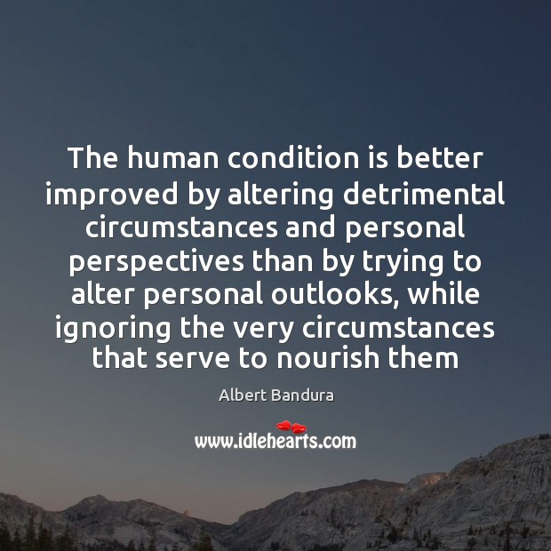 The human condition is better improved by altering detrimental circumstances and personal Albert Bandura Picture Quote