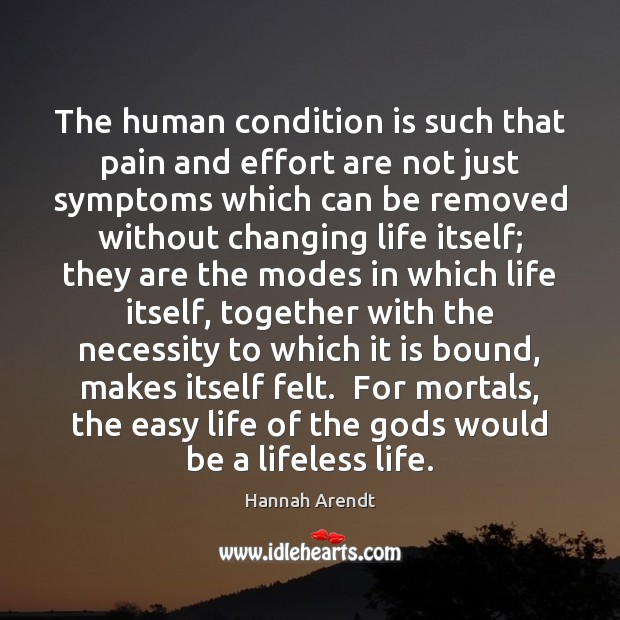 The human condition is such that pain and effort are not just Hannah Arendt Picture Quote
