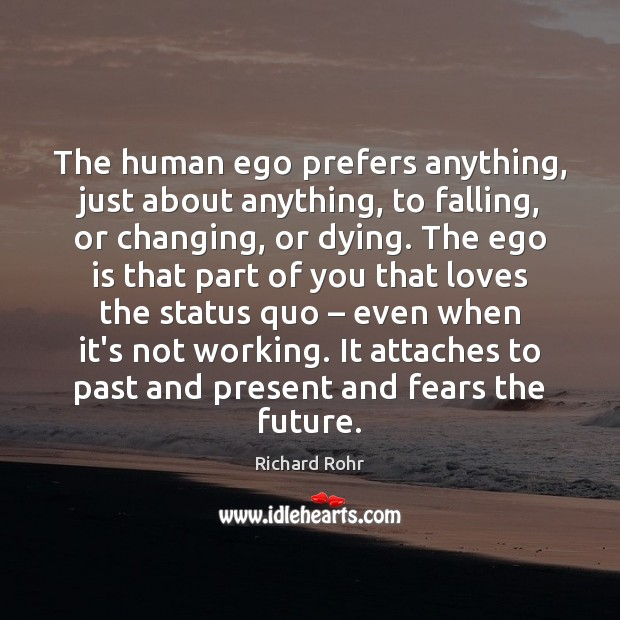 The human ego prefers anything, just about anything, to falling, or changing, Richard Rohr Picture Quote
