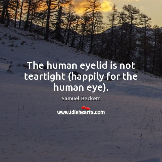 The human eyelid is not teartight (happily for the human eye). Samuel Beckett Picture Quote