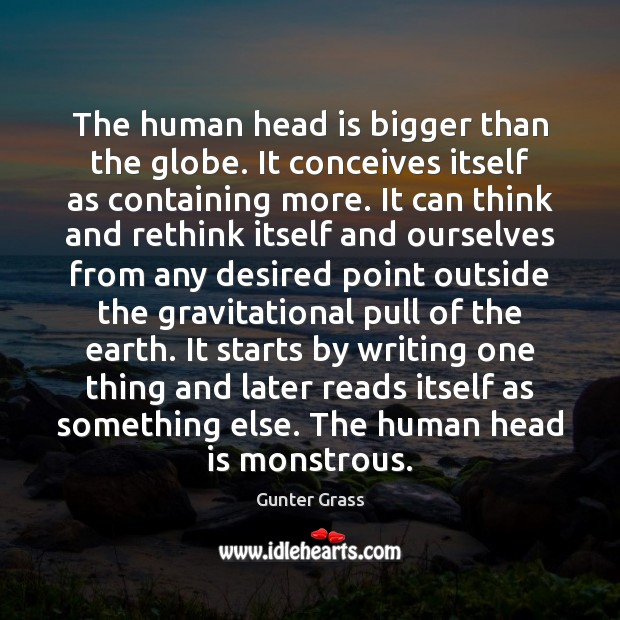The human head is bigger than the globe. It conceives itself as Gunter Grass Picture Quote