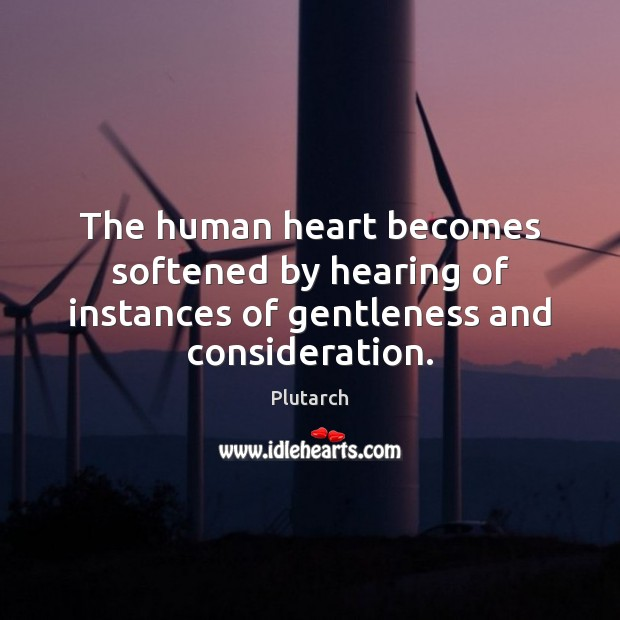 The human heart becomes softened by hearing of instances of gentleness and consideration. Plutarch Picture Quote