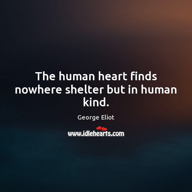 Image, The human heart finds nowhere shelter but in human kind.