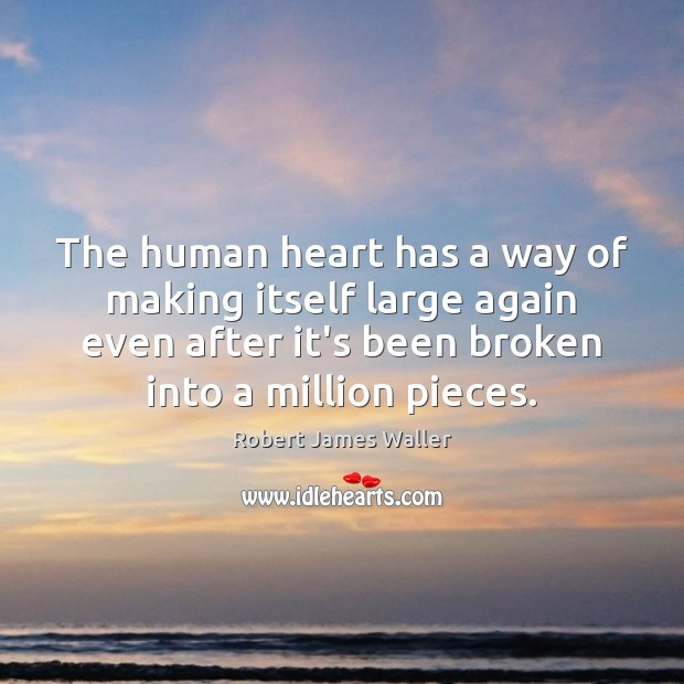 The human heart has a way of making itself large again even Robert James Waller Picture Quote