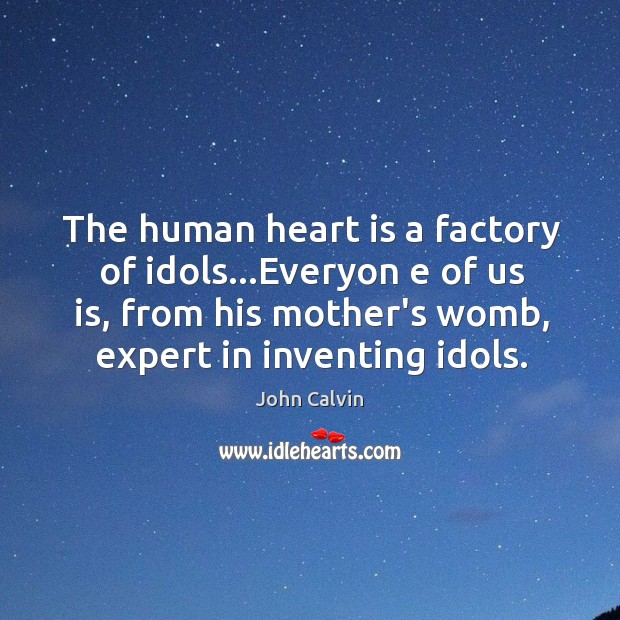 The human heart is a factory of idols…Everyon e of us Image