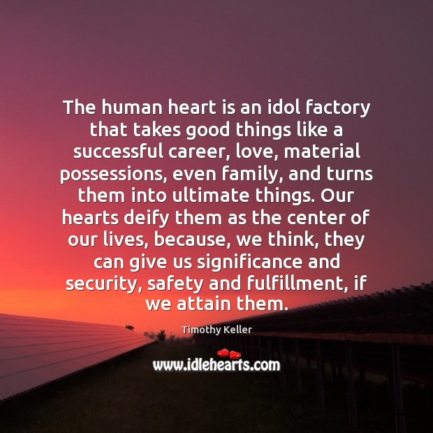 Image, The human heart is an idol factory that takes good things like