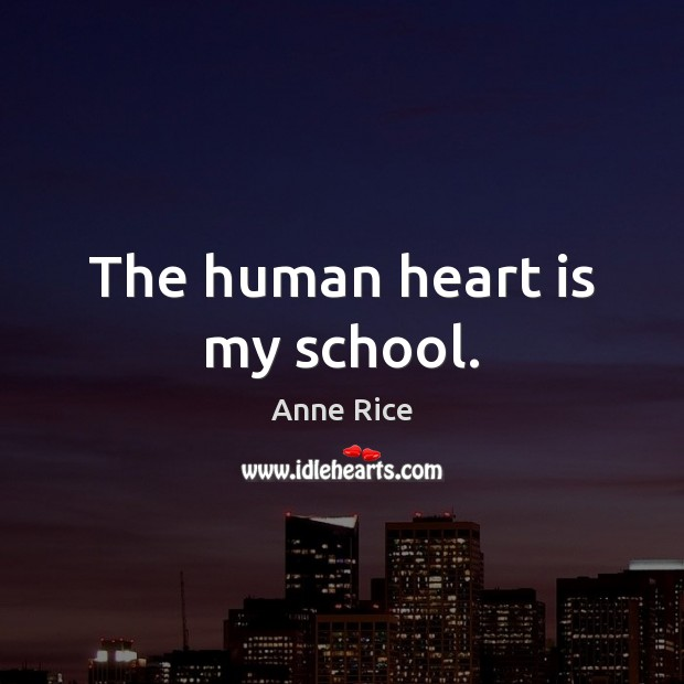 The human heart is my school. Anne Rice Picture Quote