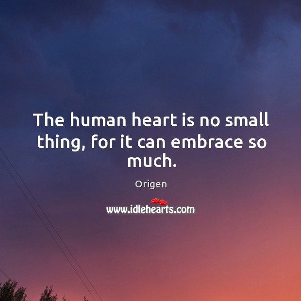 The human heart is no small thing, for it can embrace so much. Image