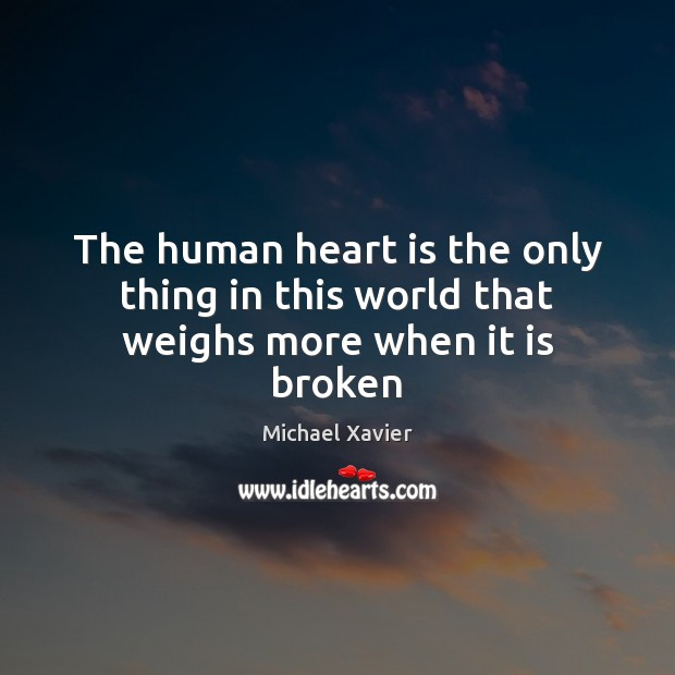 The human heart is the only thing in this world that weighs more when it is broken Image