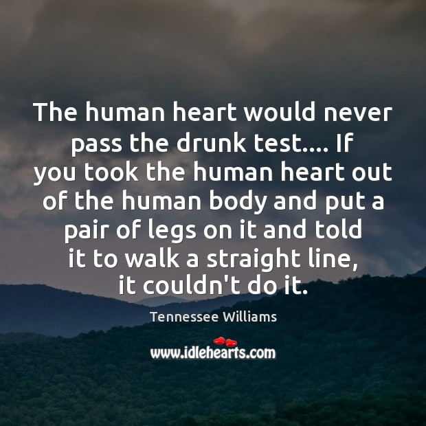 The human heart would never pass the drunk test…. If you took Tennessee Williams Picture Quote