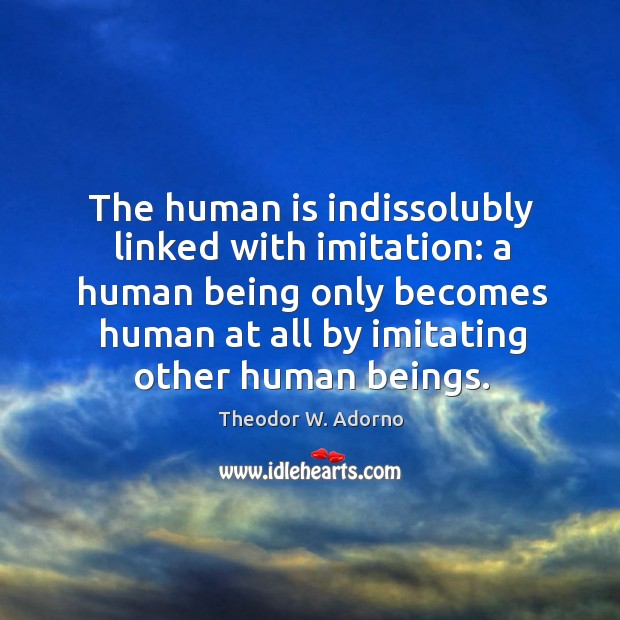 The human is indissolubly linked with imitation: a human being only becomes human at all by imitating other human beings. Theodor W. Adorno Picture Quote