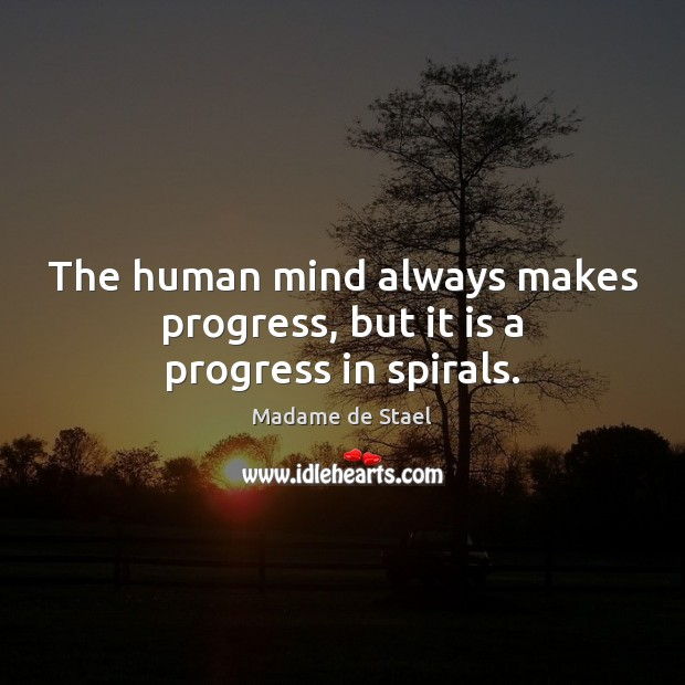 The human mind always makes progress, but it is a progress in spirals. Madame de Stael Picture Quote