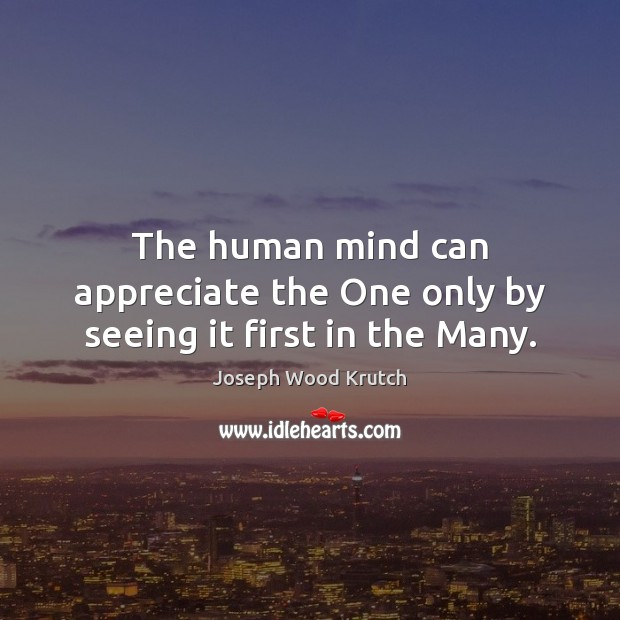 The human mind can appreciate the One only by seeing it first in the Many. Joseph Wood Krutch Picture Quote