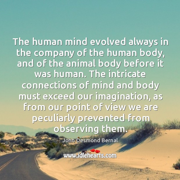 The human mind evolved always in the company of the human body, and of the animal John Desmond Bernal Picture Quote