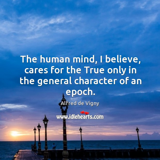 The human mind, I believe, cares for the true only in the general character of an epoch. Alfred de Vigny Picture Quote