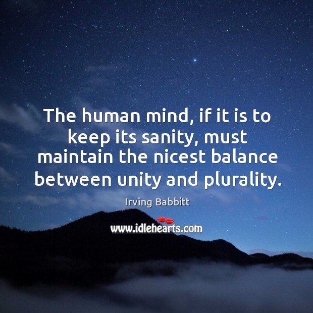 The human mind, if it is to keep its sanity, must maintain the nicest balance between unity and plurality. Irving Babbitt Picture Quote