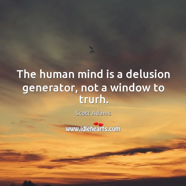 The human mind is a delusion generator, not a window to trurh. Image