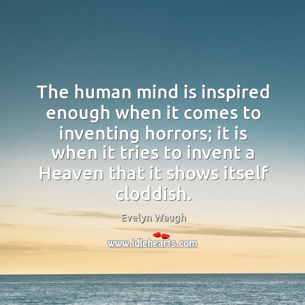 Image, The human mind is inspired enough when it comes to inventing horrors; it is when it tries to invent a heaven that it shows itself cloddish.