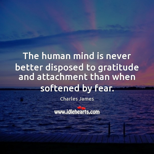The human mind is never better disposed to gratitude and attachment than Charles James Picture Quote